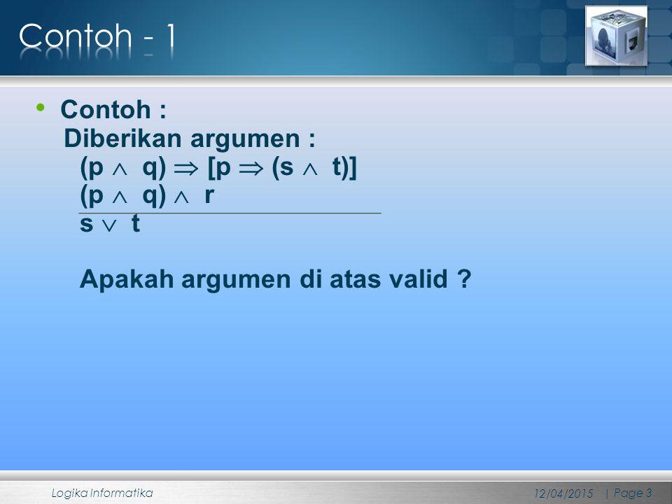 Berikut ini adalah langkah-langkah pembuktian yang dilakukan : 1.(p  q)  [p  (s  t)] Premis 2.(p  q)  r Premis 3.p  q 2, Penyederhanaan 4.p  (s  t) 1, 3, Modus Ponen 5.p 3, Penyederhanaan 6.s  t 4, 5, Modus Ponen 7.s 6, Penyederhanaan 8.