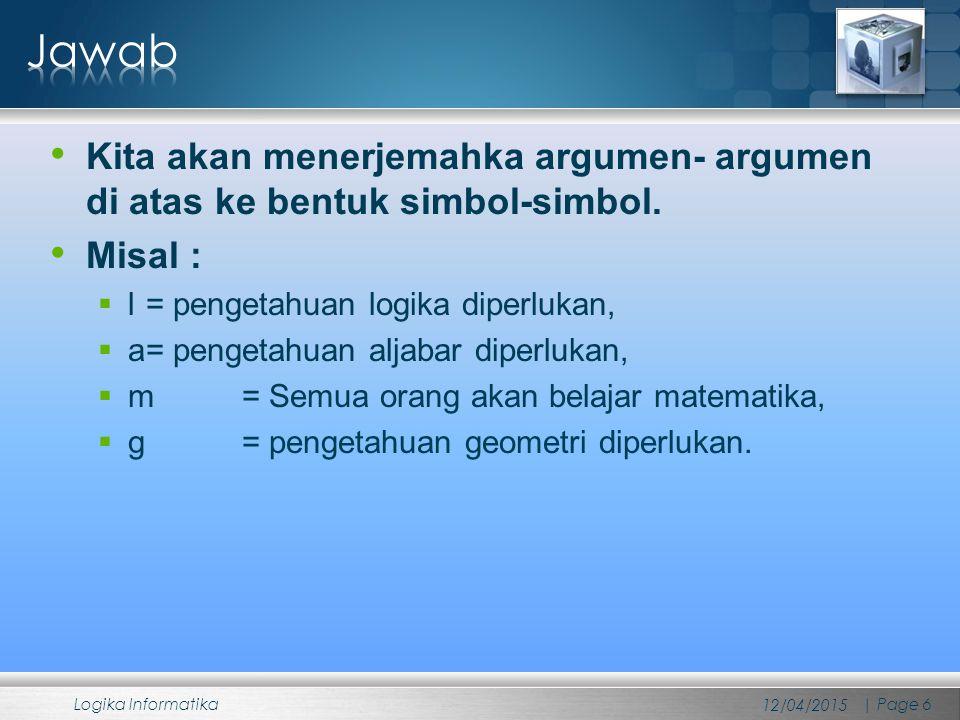 Kita akan menerjemahka argumen- argumen di atas ke bentuk simbol-simbol. Misal :  l = pengetahuan logika diperlukan,  a= pengetahuan aljabar diperlu