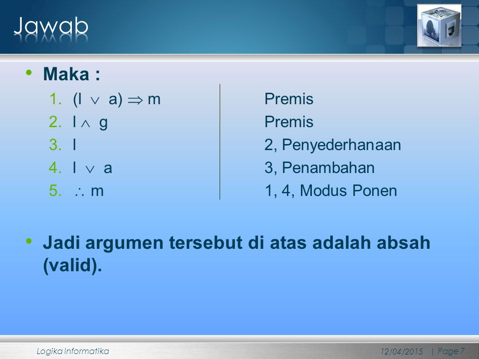 Maka : 1.(l  a)  m Premis 2.l  g Premis 3.l 2, Penyederhanaan 4.l  a 3, Penambahan 5.  m 1, 4, Modus Ponen Jadi argumen tersebut di atas adalah a