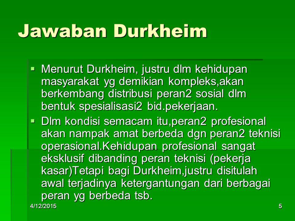 Jawaban Durkheim  Menurut Durkheim, justru dlm kehidupan masyarakat yg demikian kompleks,akan berkembang distribusi peran2 sosial dlm bentuk spesiali