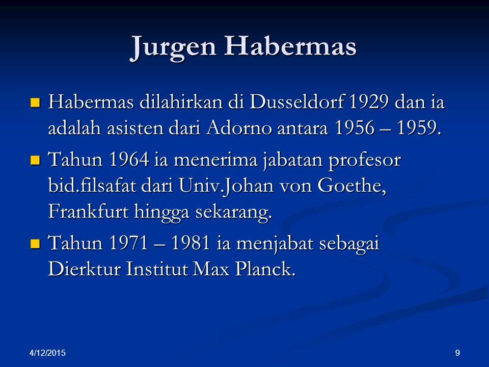 Jurgen Habermas Habermas dilahirkan di Dusseldorf 1929 dan ia adalah asisten dari Adorno antara 1956 – 1959. Habermas dilahirkan di Dusseldorf 1929 da