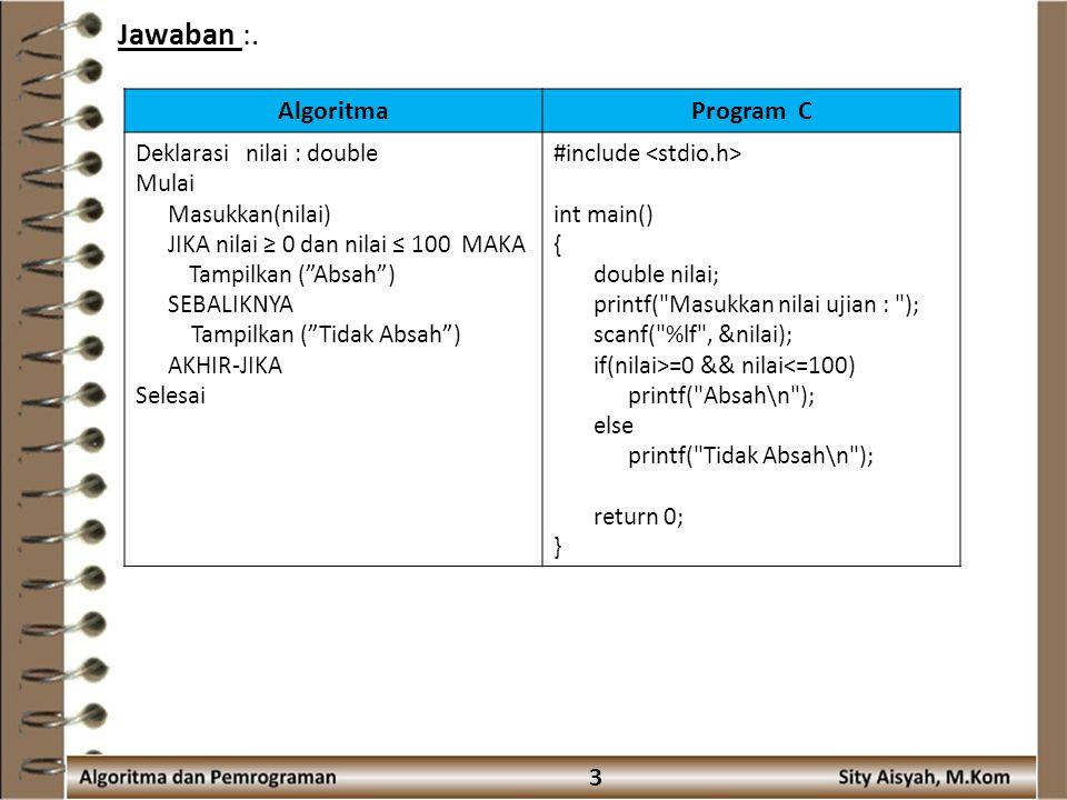 4 Program C++Output #include int main() { double nilai; cout << Masukkan nilai ujian : ; cin >> nilai; if(nilai>=0 && nilai<=100) cout << Absah\n ; else cout << Tidak Absah\n ; return 0; }