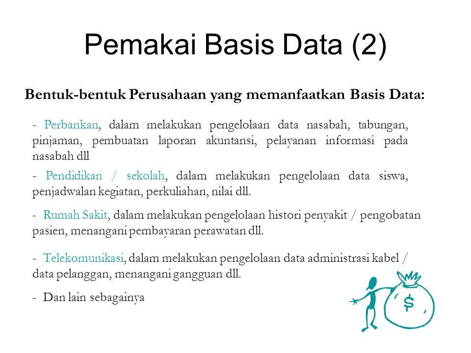 Pemakai Basis Data (2) Bentuk-bentuk Perusahaan yang memanfaatkan Basis Data: - Perbankan, dalam melakukan pengelolaan data nasabah, tabungan, pinjaman, pembuatan laporan akuntansi, pelayanan informasi pada nasabah dll - Pendidikan / sekolah, dalam melakukan pengelolaan data siswa, penjadwalan kegiatan, perkuliahan, nilai dll.