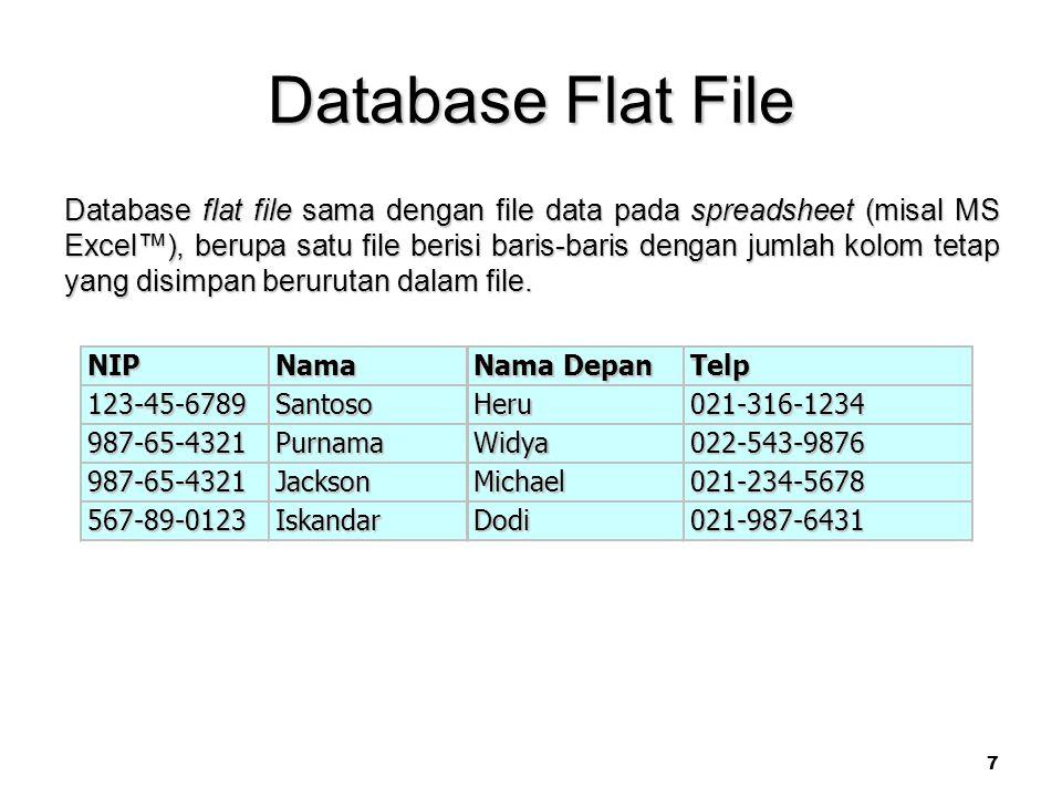 7 Database Flat File Database flat file sama dengan file data pada spreadsheet (misal MS Excel™), berupa satu file berisi baris-baris dengan jumlah kolom tetap yang disimpan berurutan dalam file.