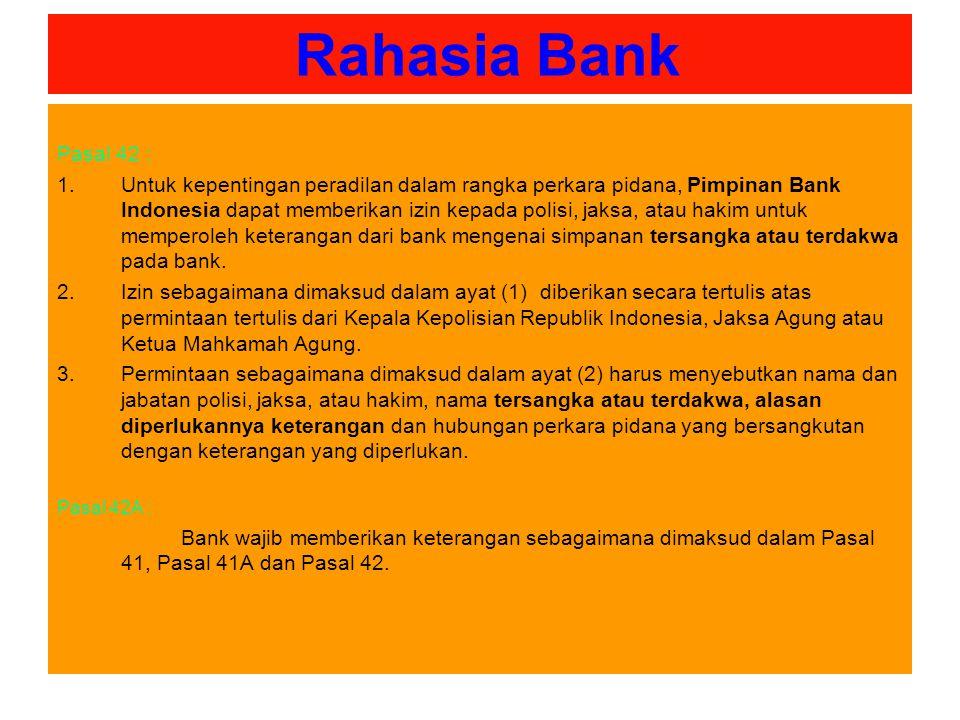 Rahasia Bank Pasal 42 : 1.Untuk kepentingan peradilan dalam rangka perkara pidana, Pimpinan Bank Indonesia dapat memberikan izin kepada polisi, jaksa, atau hakim untuk memperoleh keterangan dari bank mengenai simpanan tersangka atau terdakwa pada bank.