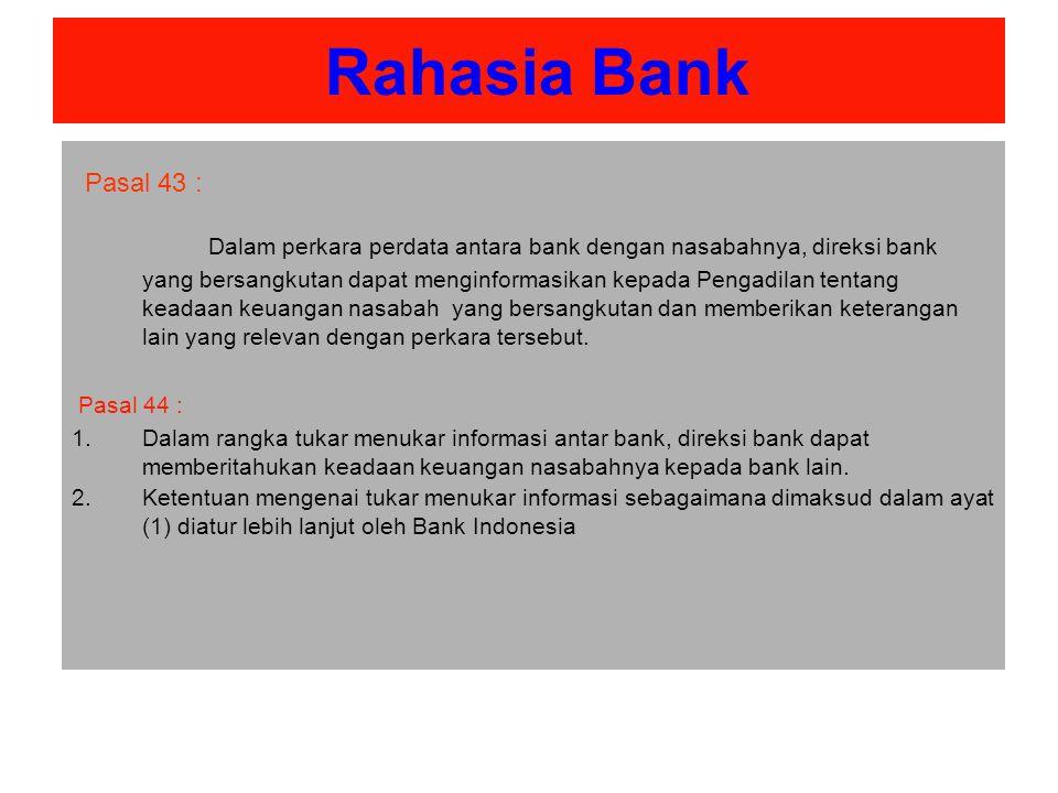 Rahasia Bank Pasal 43 : Dalam perkara perdata antara bank dengan nasabahnya, direksi bank yang bersangkutan dapat menginformasikan kepada Pengadilan tentang keadaan keuangan nasabah yang bersangkutan dan memberikan keterangan lain yang relevan dengan perkara tersebut.