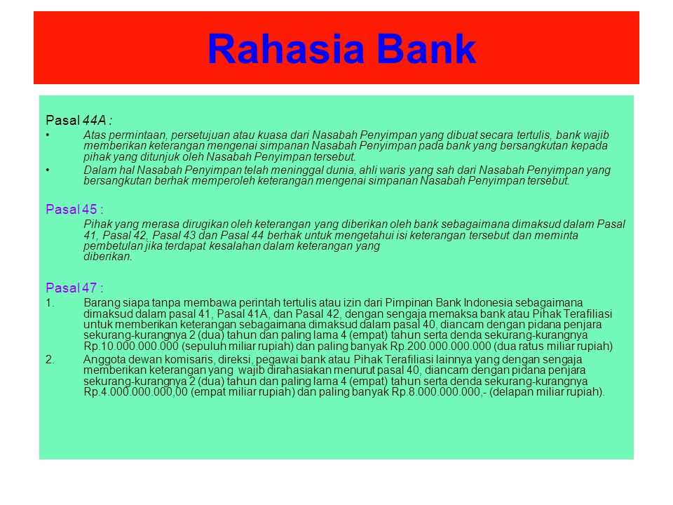 Rahasia Bank Pasal 47A : Anggota dewan komisaris, direksi, atau pegawai bank yang dengan sengaja tidak memberikan keterangan yang wajib dipenuhi sebagaimana dimaksud dalam Pasal 42A dan Pasal 44A, diancam dengan pidana penjara sekurang-kurangnya 2 (dua) tahun dan paling lama 7 (tujuh) tahun serta denda sekurang- kurangnya Rp.4.000.000.000,00 (empat miliar rupiah) dan paling banyak Rp.15.000.000.000,00 (lima belas miliar rupiah).