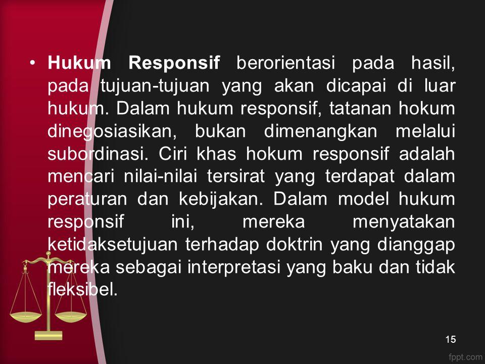 Hukum Responsif berorientasi pada hasil, pada tujuan-tujuan yang akan dicapai di luar hukum. Dalam hukum responsif, tatanan hokum dinegosiasikan, buka