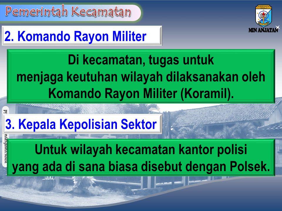 2. Komando Rayon Militer Di kecamatan, tugas untuk menjaga keutuhan wilayah dilaksanakan oleh Komando Rayon Militer (Koramil). 3. Kepala Kepolisian Se