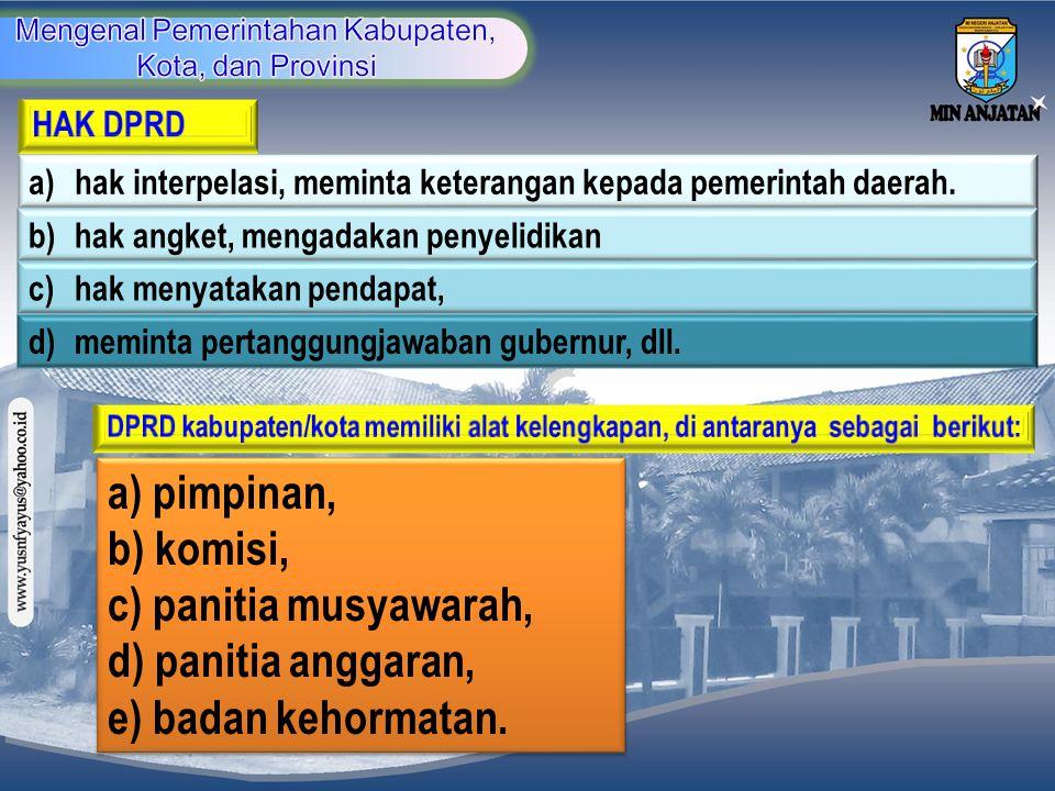 a) hak interpelasi, meminta keterangan kepada pemerintah daerah. b)hak angket, mengadakan penyelidikan d) meminta pertanggungjawaban gubernur, dll. c)