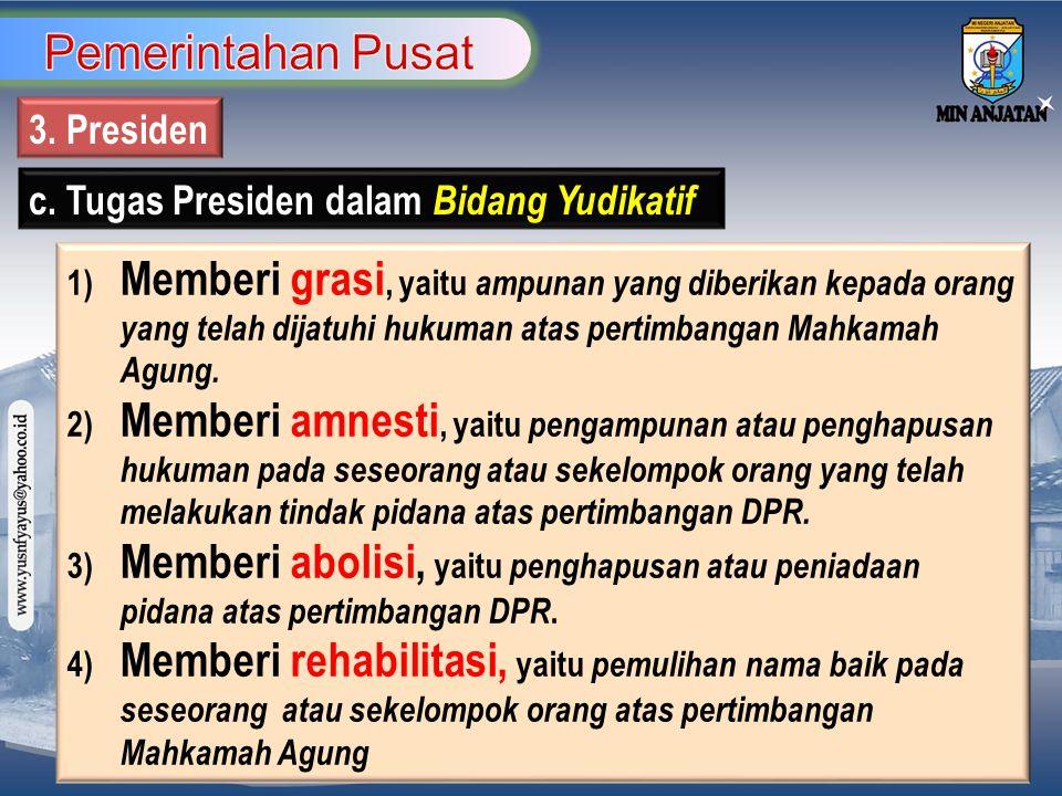 3. Presiden c. Tugas Presiden dalam Bidang Yudikatif 1) Memberi grasi, yaitu ampunan yang diberikan kepada orang yang telah dijatuhi hukuman atas pert
