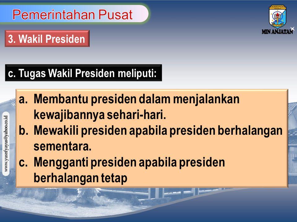 3. Wakil Presiden c. Tugas Wakil Presiden meliputi: a. Membantu presiden dalam menjalankan kewajibannya sehari-hari. b. Mewakili presiden apabila pres