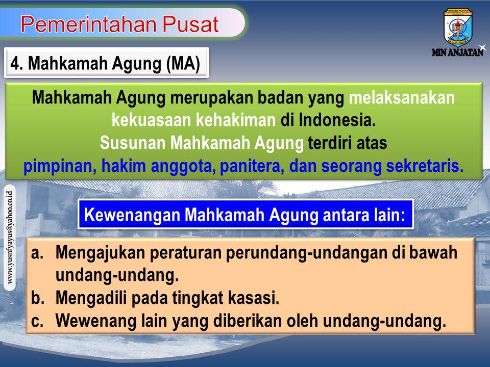 4. Mahkamah Agung (MA) Mahkamah Agung merupakan badan yang melaksanakan kekuasaan kehakiman di Indonesia. Susunan Mahkamah Agung terdiri atas pimpinan