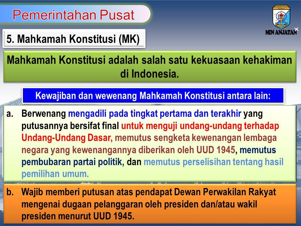 5. Mahkamah Konstitusi (MK) Mahkamah Konstitusi adalah salah satu kekuasaan kehakiman di Indonesia. Mahkamah Konstitusi adalah salah satu kekuasaan ke