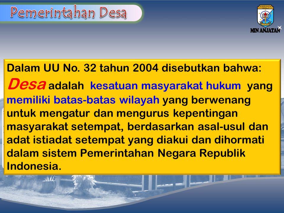 Dalam UU No. 32 tahun 2004 disebutkan bahwa: Desa adalah kesatuan masyarakat hukum yang memiliki batas-batas wilayah yang berwenang untuk mengatur dan