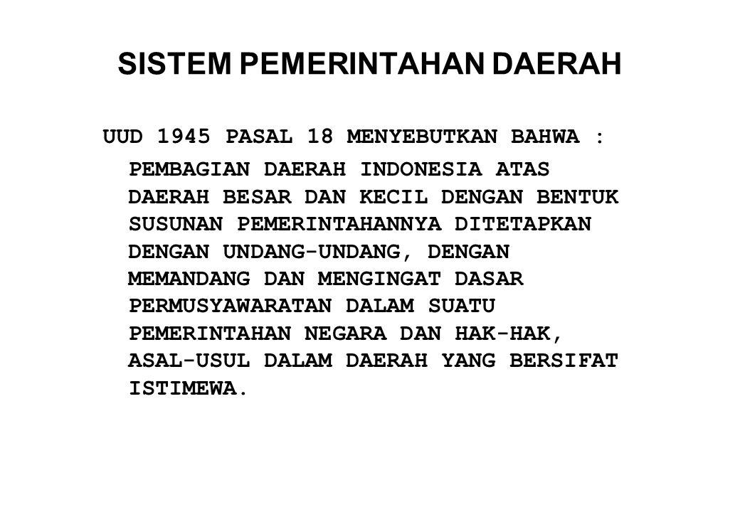 SISTEM PEMERINTAHAN DAERAH UUD 1945 PASAL 18 MENYEBUTKAN BAHWA : PEMBAGIAN DAERAH INDONESIA ATAS DAERAH BESAR DAN KECIL DENGAN BENTUK SUSUNAN PEMERINT