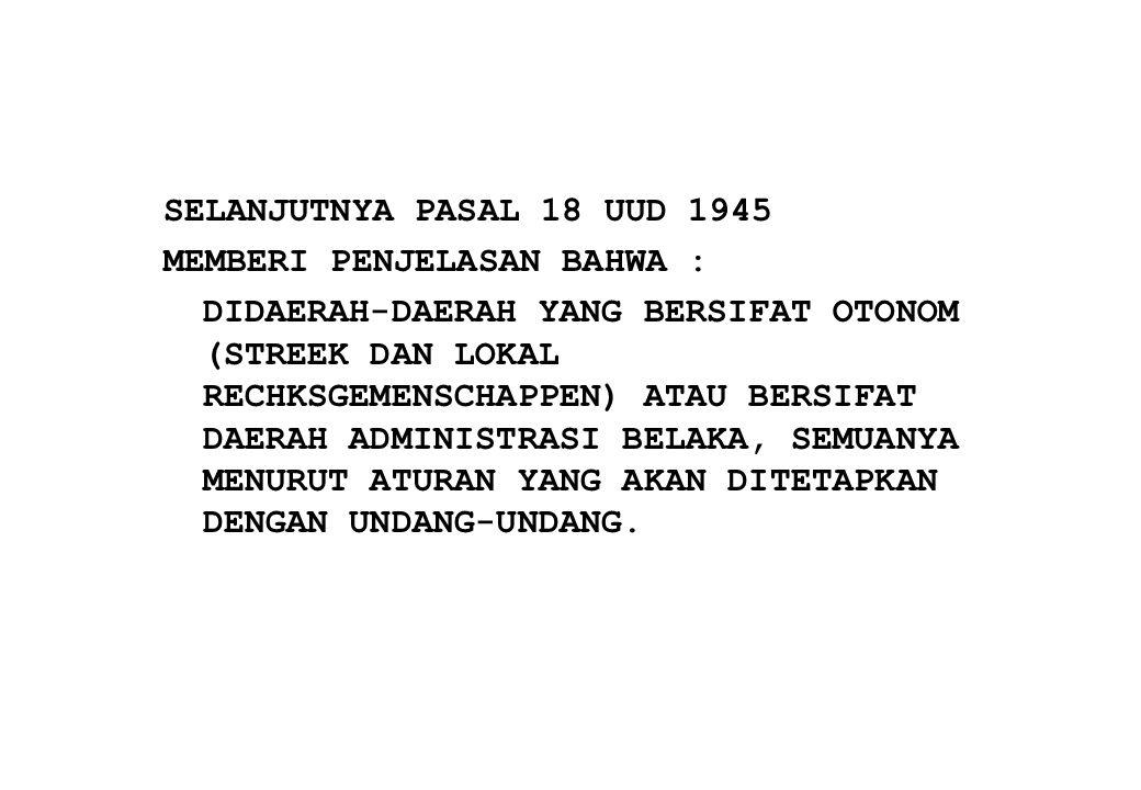 ATAS DASAR PASAL 18 UUD 1945 DAN PENJELASANNYA, MAKA SEJAK PROKLAMASI 17 AGUSTUS 1945 TELAH BANYAK DICIPTAKAN BERBAGAI UNDANG-UNDANG DAN PERATURAN PEMERINTAH YANG MENYANGKUT DESENTRALISASI DAN DEKONSENTRASI, SEPERTI : 1.