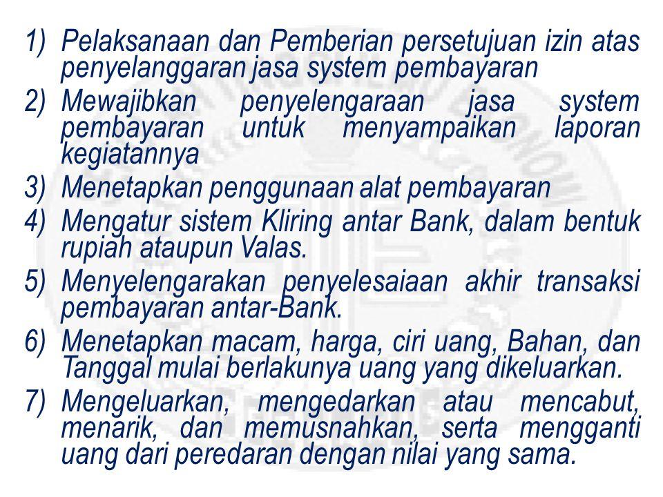 1)Pelaksanaan dan Pemberian persetujuan izin atas penyelanggaran jasa system pembayaran 2)Mewajibkan penyelengaraan jasa system pembayaran untuk menyampaikan laporan kegiatannya 3)Menetapkan penggunaan alat pembayaran 4)Mengatur sistem Kliring antar Bank, dalam bentuk rupiah ataupun Valas.