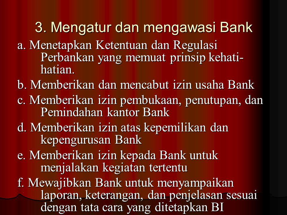 3. Mengatur dan mengawasi Bank a. Menetapkan Ketentuan dan Regulasi Perbankan yang memuat prinsip kehati- hatian. b. Memberikan dan mencabut izin usah