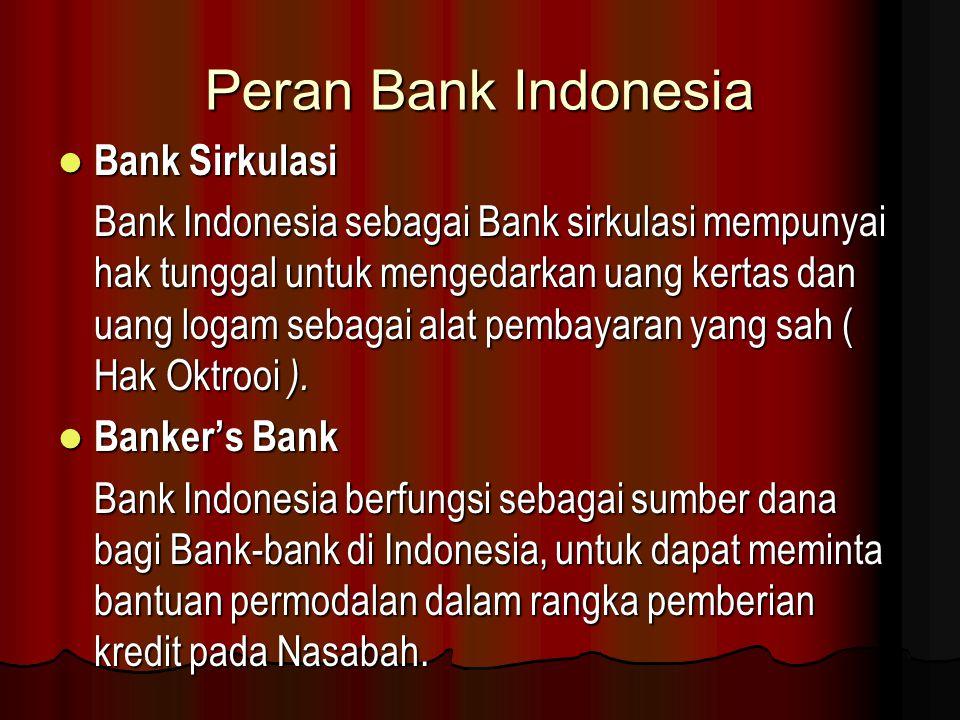 Peran Bank Indonesia Bank Sirkulasi Bank Sirkulasi Bank Indonesia sebagai Bank sirkulasi mempunyai hak tunggal untuk mengedarkan uang kertas dan uang