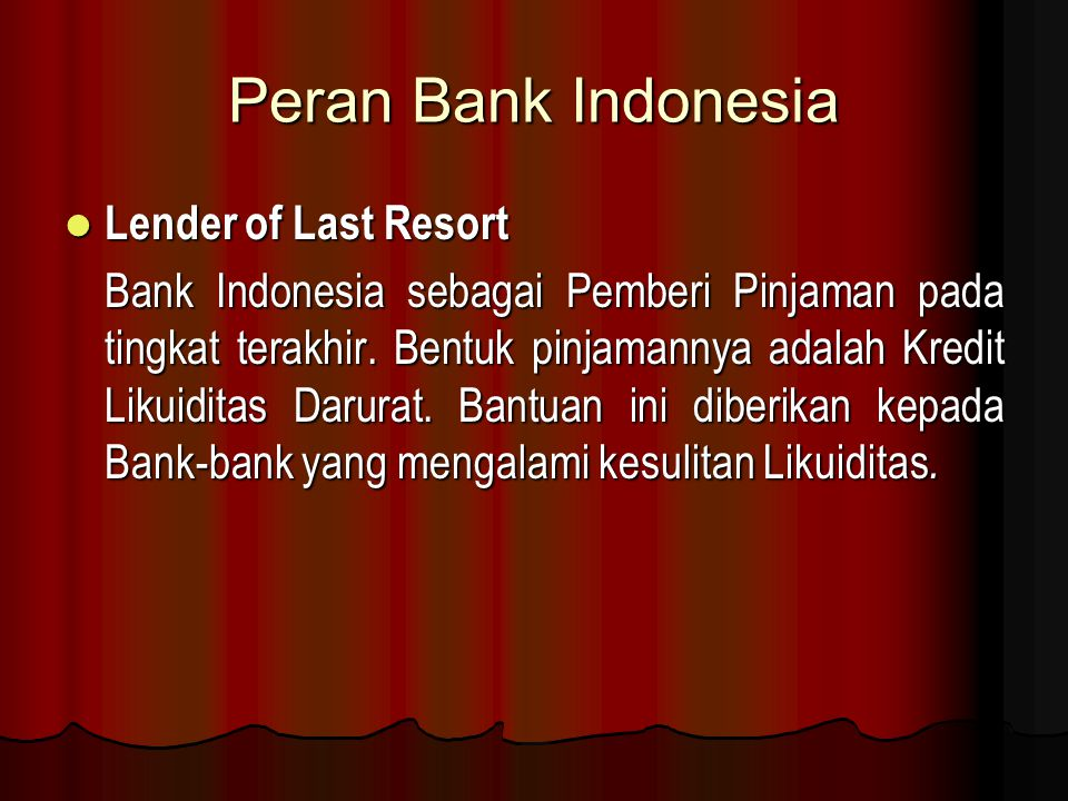 Peran Bank Indonesia Lender of Last Resort Lender of Last Resort Bank Indonesia sebagai Pemberi Pinjaman pada tingkat terakhir. Bentuk pinjamannya ada