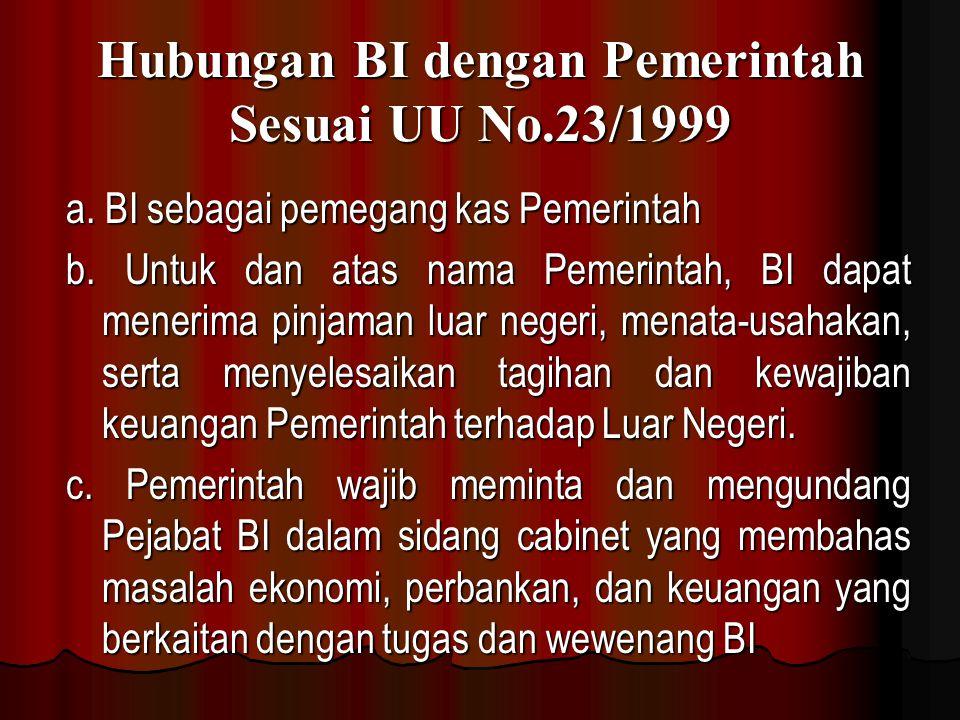 Hubungan BI dengan Pemerintah Sesuai UU No.23/1999 a. BI sebagai pemegang kas Pemerintah b. Untuk dan atas nama Pemerintah, BI dapat menerima pinjaman