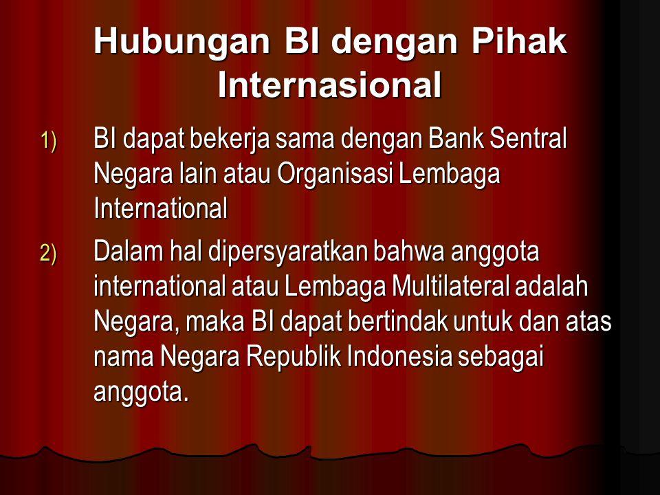 Hubungan BI dengan Pihak Internasional 1) BI dapat bekerja sama dengan Bank Sentral Negara lain atau Organisasi Lembaga International 2) Dalam hal dip
