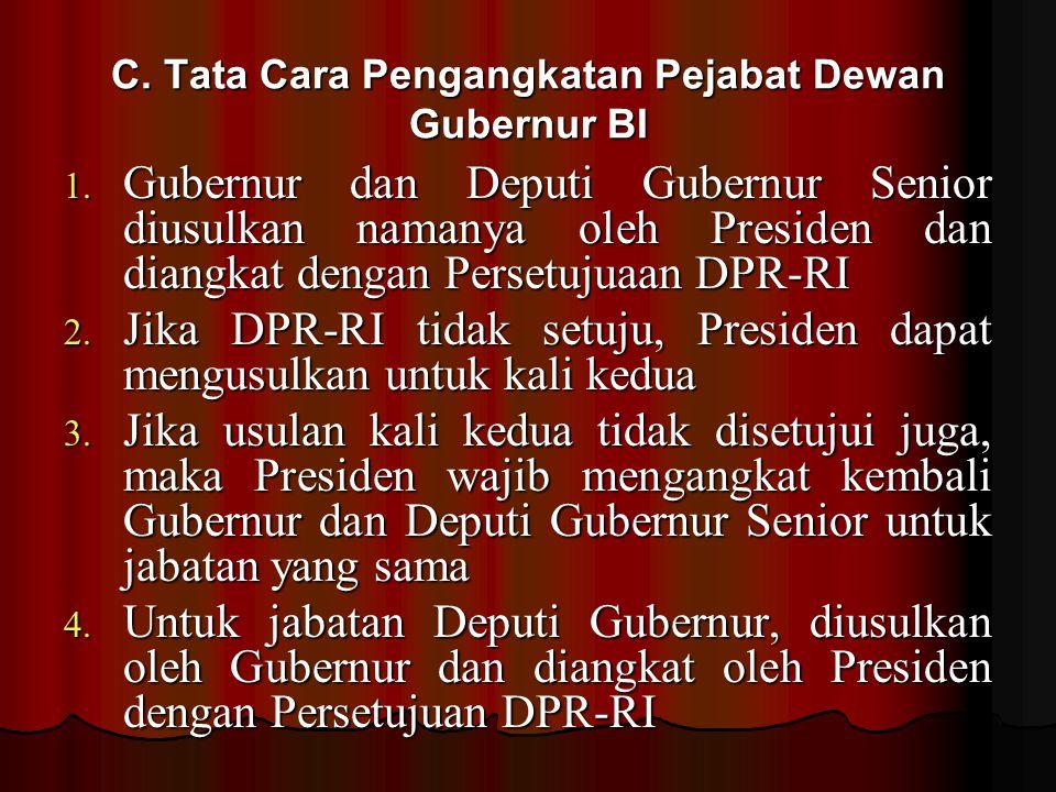 C. Tata Cara Pengangkatan Pejabat Dewan Gubernur BI 1. Gubernur dan Deputi Gubernur Senior diusulkan namanya oleh Presiden dan diangkat dengan Persetu