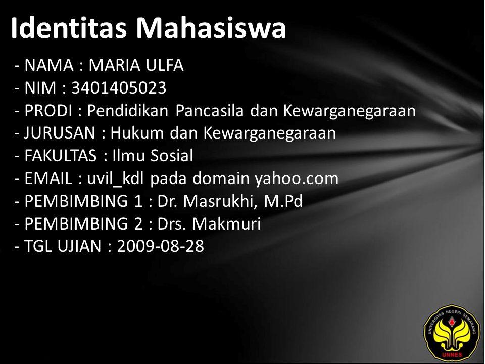 Identitas Mahasiswa - NAMA : MARIA ULFA - NIM : 3401405023 - PRODI : Pendidikan Pancasila dan Kewarganegaraan - JURUSAN : Hukum dan Kewarganegaraan - FAKULTAS : Ilmu Sosial - EMAIL : uvil_kdl pada domain yahoo.com - PEMBIMBING 1 : Dr.