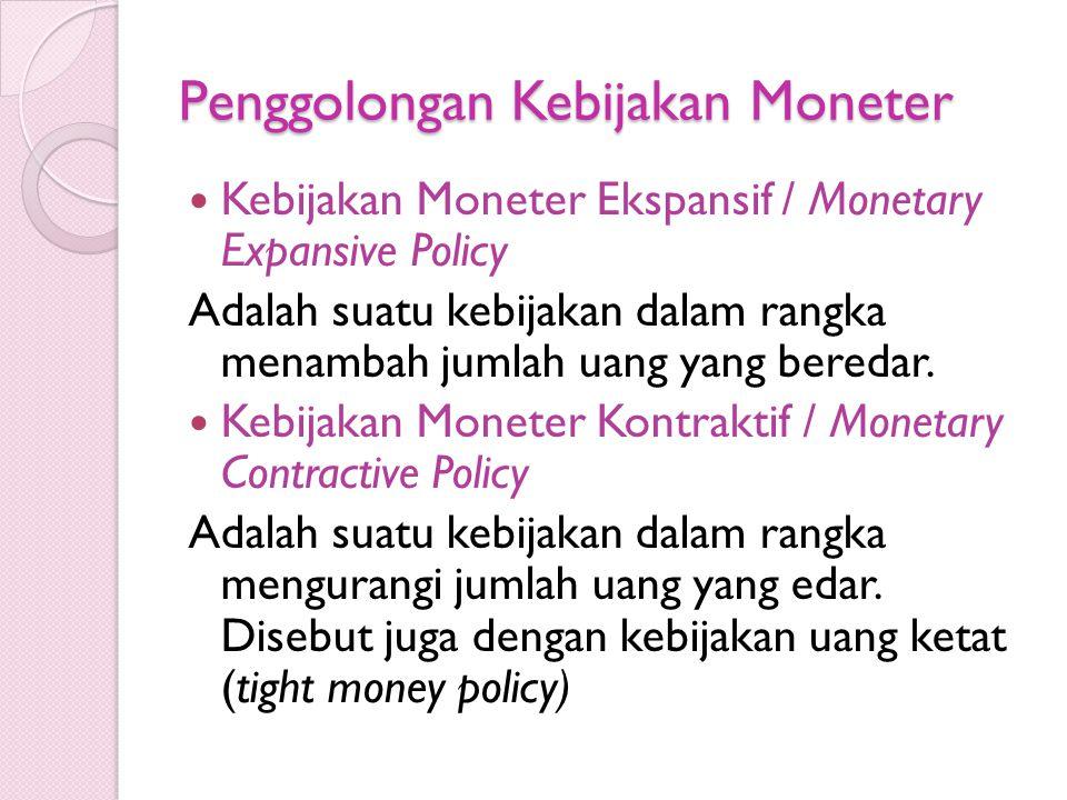 Penggolongan Kebijakan Moneter Kebijakan Moneter Ekspansif / Monetary Expansive Policy Adalah suatu kebijakan dalam rangka menambah jumlah uang yang beredar.