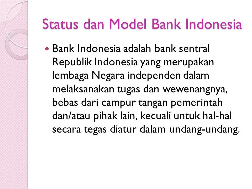 Status dan Model Bank Indonesia Bank Indonesia adalah bank sentral Republik Indonesia yang merupakan lembaga Negara independen dalam melaksanakan tugas dan wewenangnya, bebas dari campur tangan pemerintah dan/atau pihak lain, kecuali untuk hal-hal secara tegas diatur dalam undang-undang.