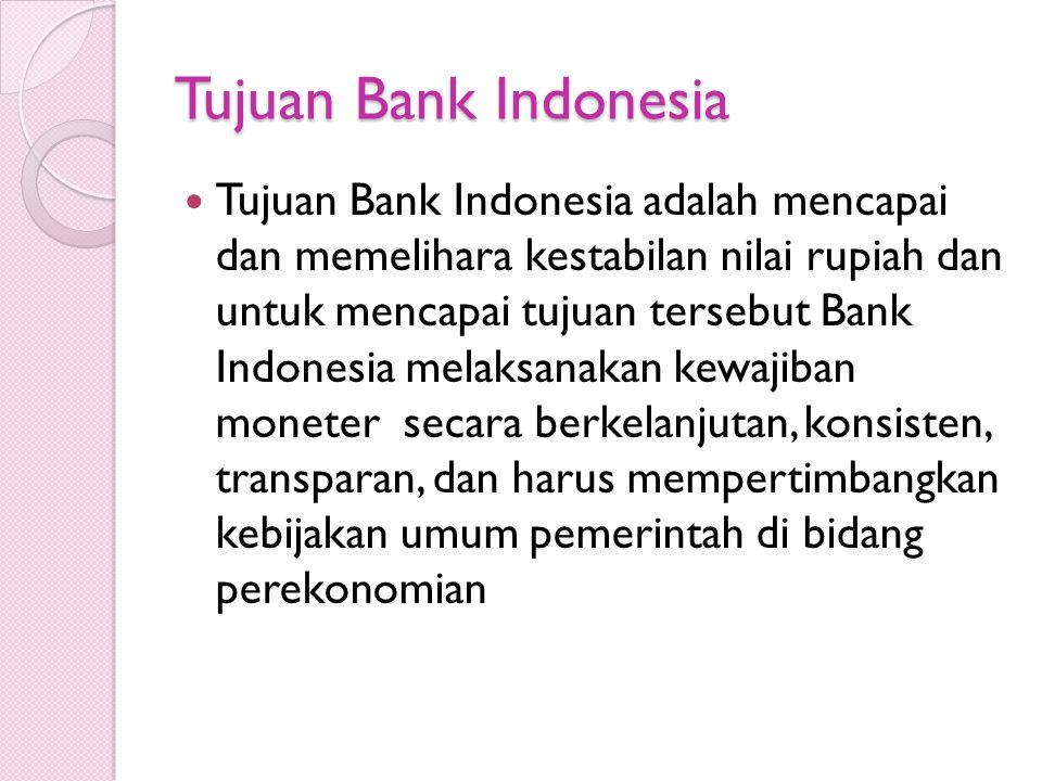 Tujuan Bank Indonesia Tujuan Bank Indonesia adalah mencapai dan memelihara kestabilan nilai rupiah dan untuk mencapai tujuan tersebut Bank Indonesia melaksanakan kewajiban moneter secara berkelanjutan, konsisten, transparan, dan harus mempertimbangkan kebijakan umum pemerintah di bidang perekonomian