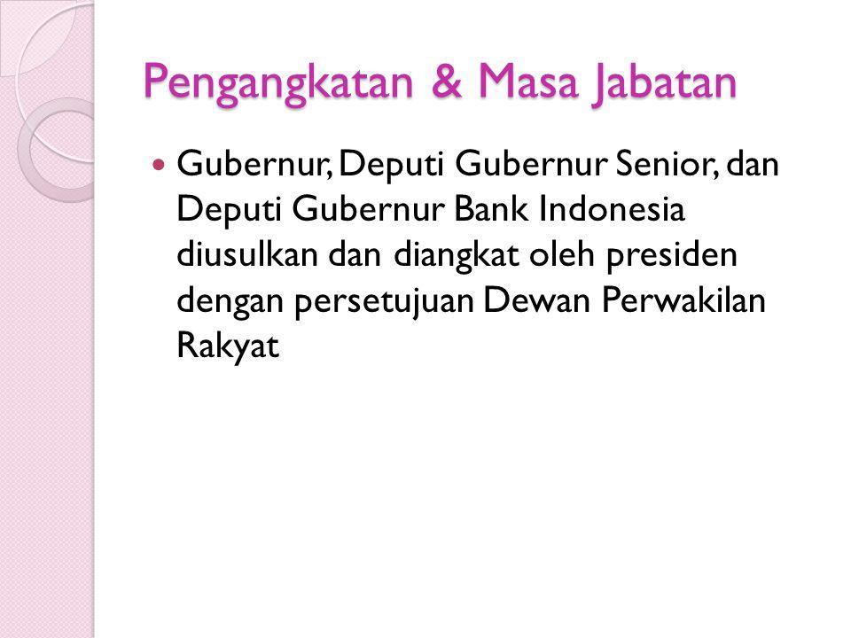 Pengangkatan & Masa Jabatan Gubernur, Deputi Gubernur Senior, dan Deputi Gubernur Bank Indonesia diusulkan dan diangkat oleh presiden dengan persetuju