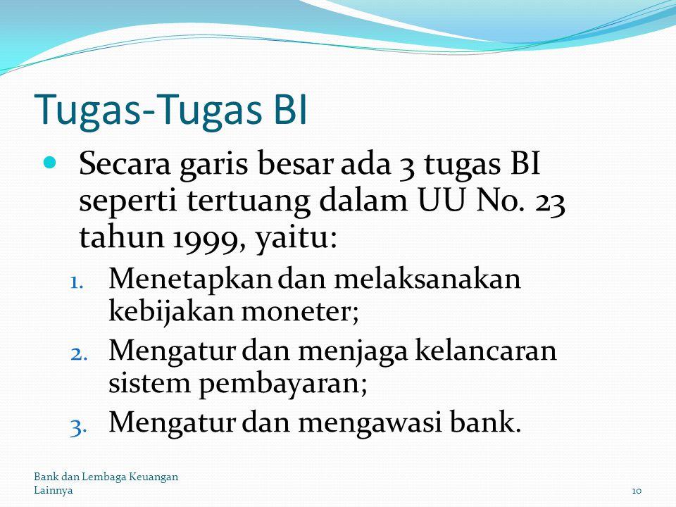 Tugas-Tugas BI Secara garis besar ada 3 tugas BI seperti tertuang dalam UU No. 23 tahun 1999, yaitu: 1. Menetapkan dan melaksanakan kebijakan moneter;