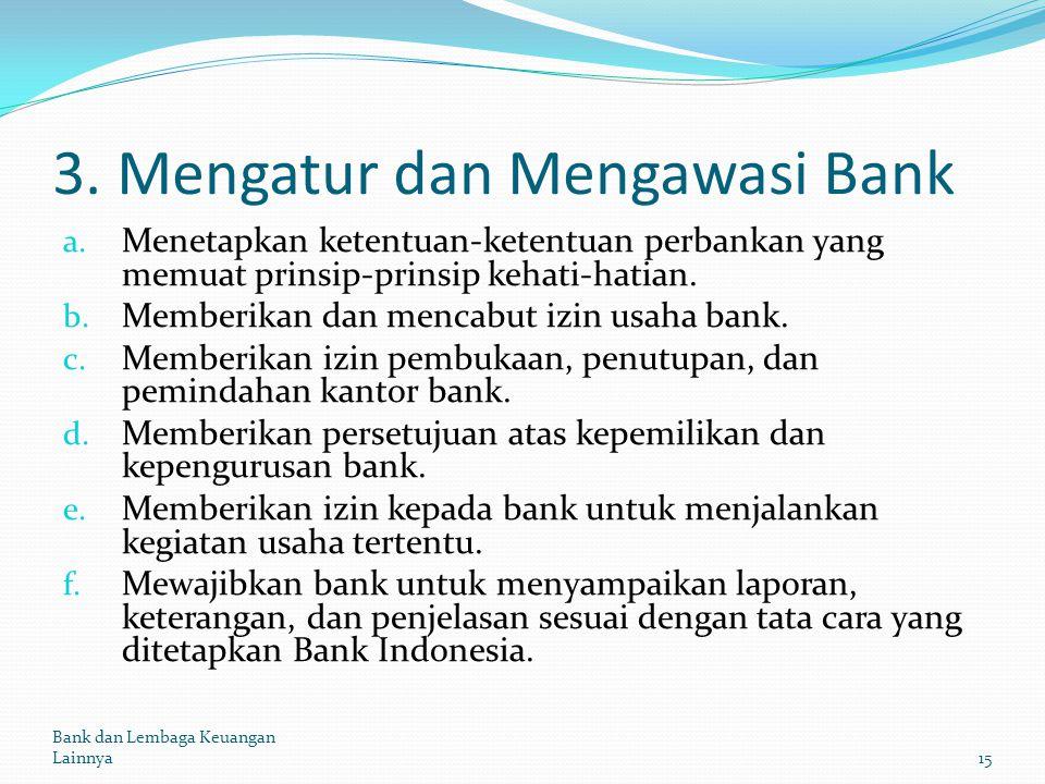 3. Mengatur dan Mengawasi Bank a. Menetapkan ketentuan-ketentuan perbankan yang memuat prinsip-prinsip kehati-hatian. b. Memberikan dan mencabut izin
