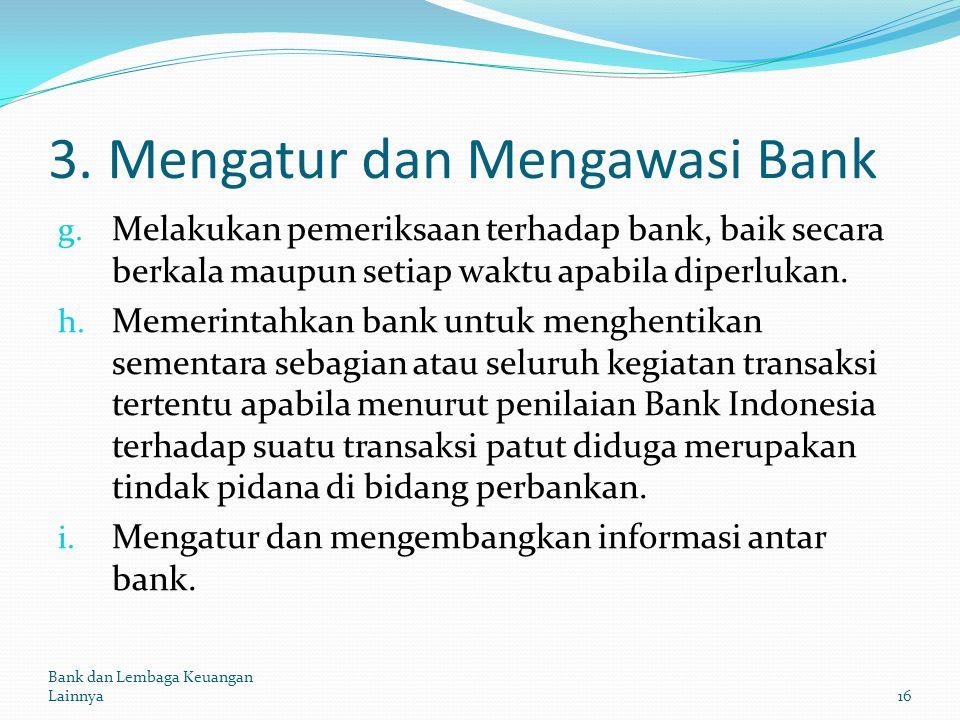 3. Mengatur dan Mengawasi Bank g. Melakukan pemeriksaan terhadap bank, baik secara berkala maupun setiap waktu apabila diperlukan. h. Memerintahkan ba