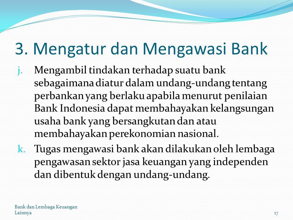 3. Mengatur dan Mengawasi Bank j. Mengambil tindakan terhadap suatu bank sebagaimana diatur dalam undang-undang tentang perbankan yang berlaku apabila
