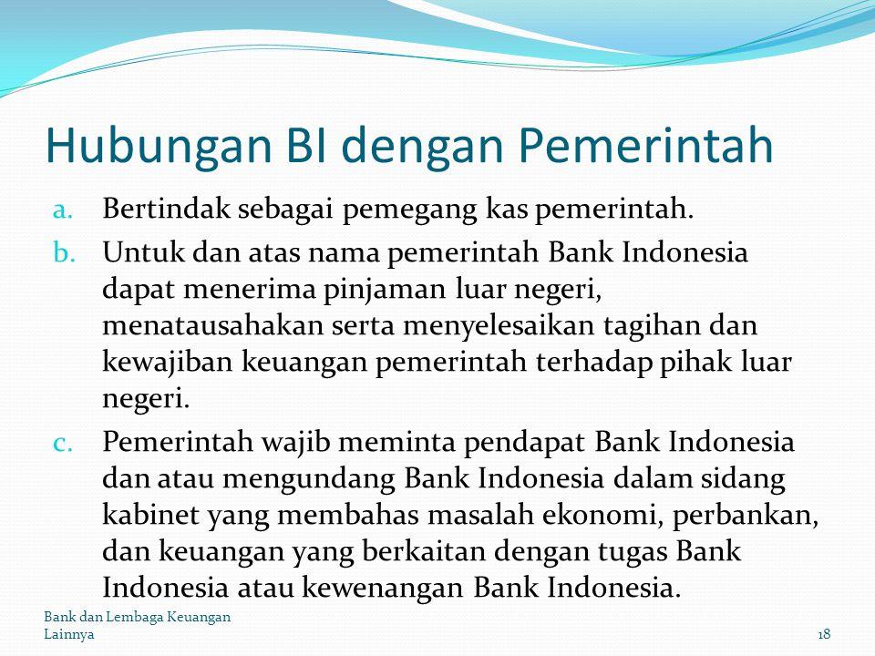 Hubungan BI dengan Pemerintah a. Bertindak sebagai pemegang kas pemerintah. b. Untuk dan atas nama pemerintah Bank Indonesia dapat menerima pinjaman l