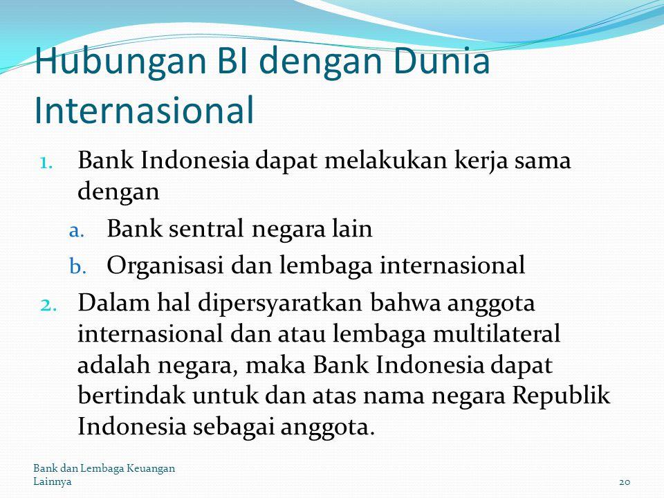 Hubungan BI dengan Dunia Internasional 1. Bank Indonesia dapat melakukan kerja sama dengan a. Bank sentral negara lain b. Organisasi dan lembaga inter