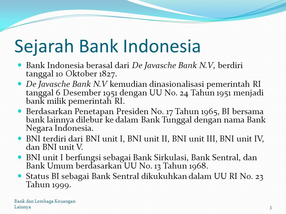 Sejarah Bank Indonesia Bank Indonesia berasal dari De Javasche Bank N.V, berdiri tanggal 10 Oktober 1827. De Javasche Bank N.V kemudian dinasionalisas