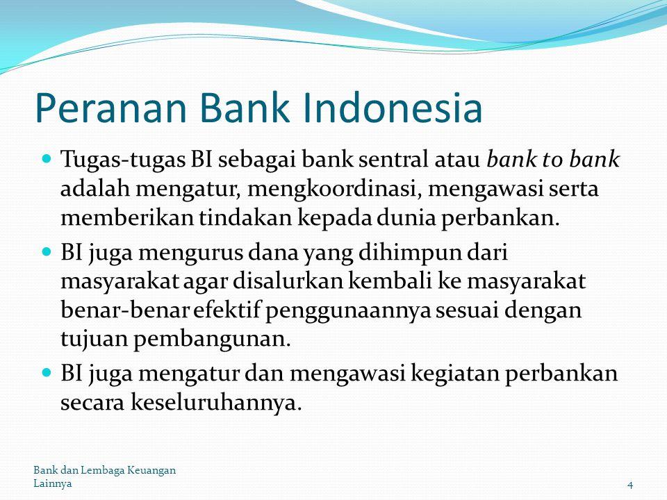 Peranan Bank Indonesia Tugas-tugas BI sebagai bank sentral atau bank to bank adalah mengatur, mengkoordinasi, mengawasi serta memberikan tindakan kepa