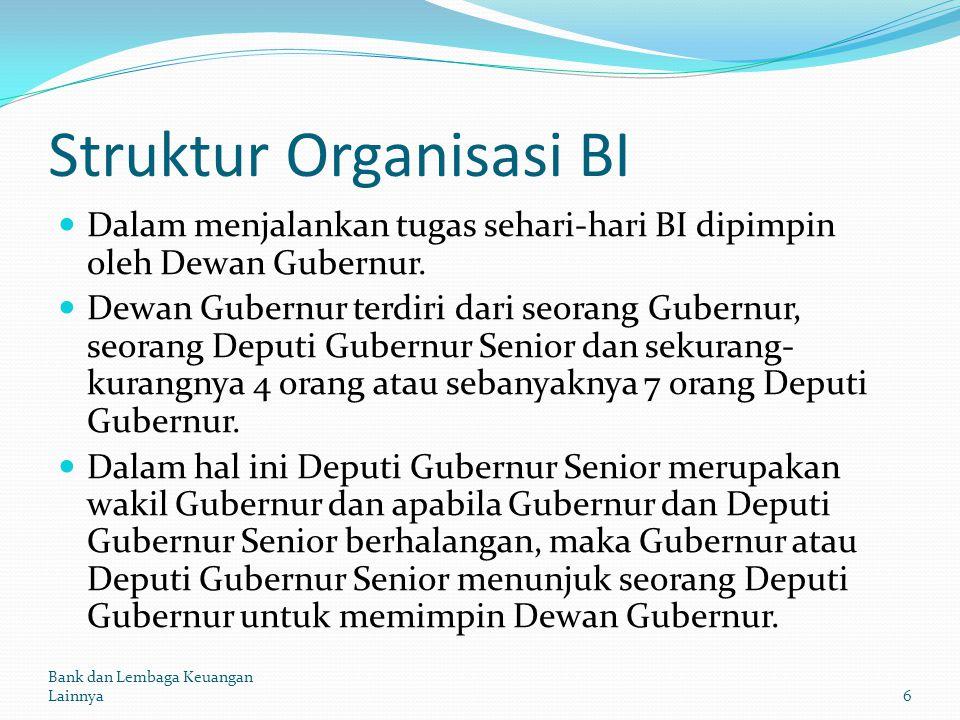 Struktur Organisasi BI Dalam menjalankan tugas sehari-hari BI dipimpin oleh Dewan Gubernur. Dewan Gubernur terdiri dari seorang Gubernur, seorang Depu