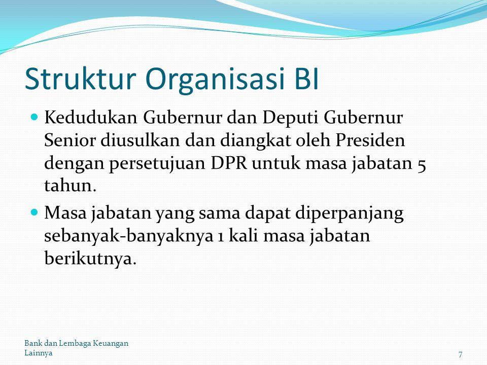 Struktur Organisasi BI Kedudukan Gubernur dan Deputi Gubernur Senior diusulkan dan diangkat oleh Presiden dengan persetujuan DPR untuk masa jabatan 5