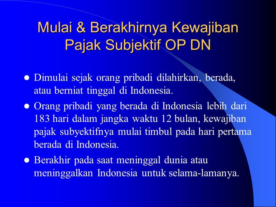 Mulai & Berakhirnya Kewajiban Pajak Subjektif OP DN Dimulai sejak orang pribadi dilahirkan, berada, atau berniat tinggal di Indonesia. Orang pribadi y
