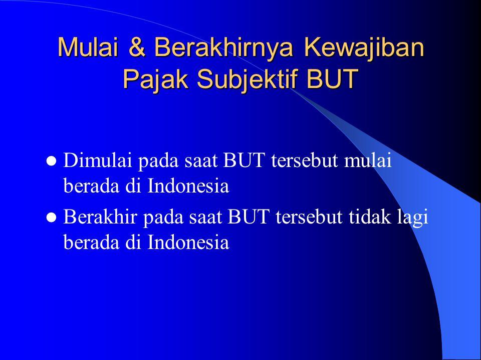 Mulai & Berakhirnya Kewajiban Pajak Subjektif BUT Dimulai pada saat BUT tersebut mulai berada di Indonesia Berakhir pada saat BUT tersebut tidak lagi