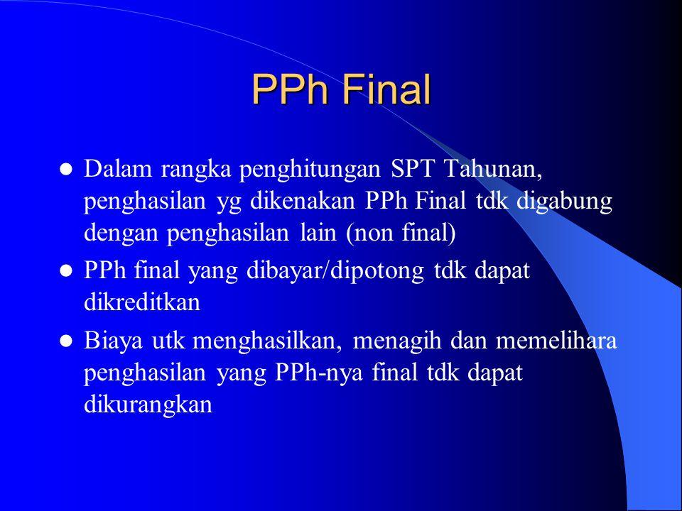 PPh Final Dalam rangka penghitungan SPT Tahunan, penghasilan yg dikenakan PPh Final tdk digabung dengan penghasilan lain (non final) PPh final yang di