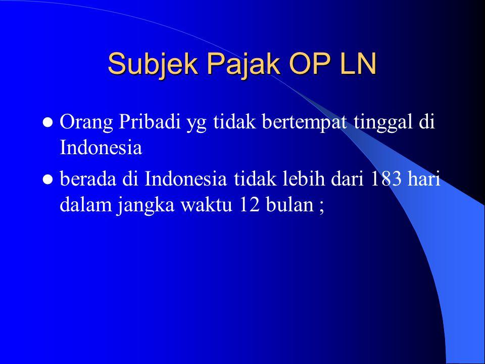 Subjek Pajak OP LN Orang Pribadi yg tidak bertempat tinggal di Indonesia berada di Indonesia tidak lebih dari 183 hari dalam jangka waktu 12 bulan ;