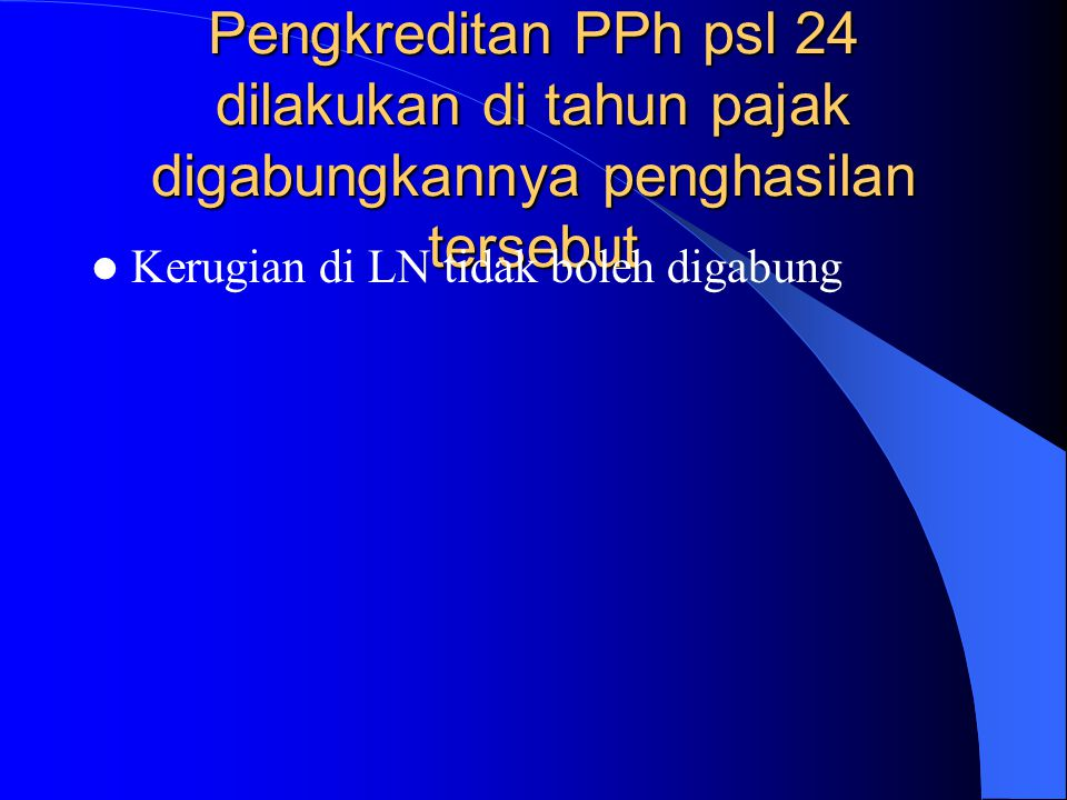 Pengkreditan PPh psl 24 dilakukan di tahun pajak digabungkannya penghasilan tersebut Kerugian di LN tidak boleh digabung