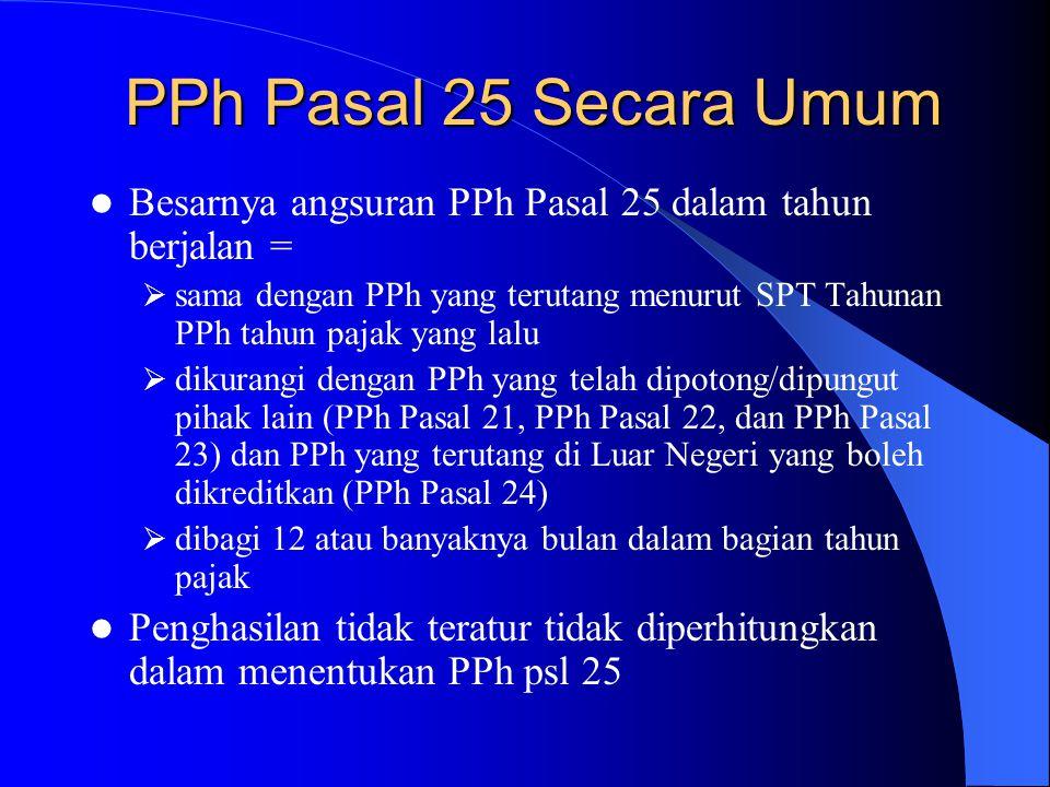 PPh Pasal 25 Secara Umum Besarnya angsuran PPh Pasal 25 dalam tahun berjalan =  sama dengan PPh yang terutang menurut SPT Tahunan PPh tahun pajak yan