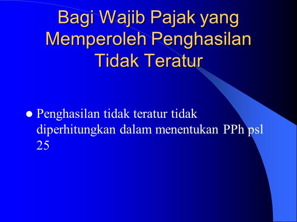 Bagi Wajib Pajak yang Memperoleh Penghasilan Tidak Teratur Penghasilan tidak teratur tidak diperhitungkan dalam menentukan PPh psl 25